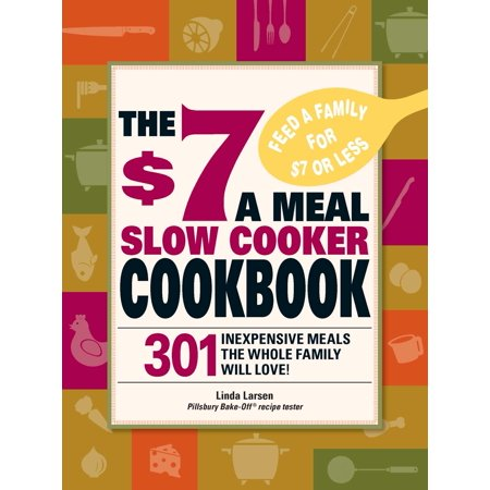 The $7 a Meal Slow Cooker Cookbook : 301 Delicious, Nutritious Recipes the Whole Family Will Love! (Seven Layer Dip Recipe)