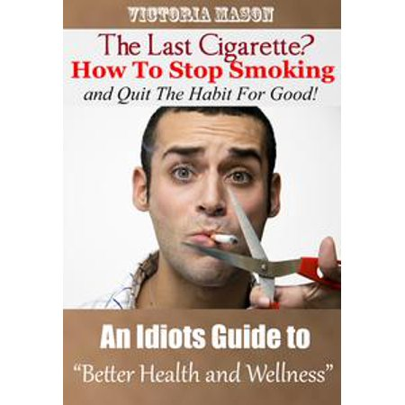 The Last Cigarette?: How to Stop Smoking and Quit The Habit For Good! - An Idiots Guide to Better Health and Wellness - (The Best Way To Stop Smoking Cigarettes)