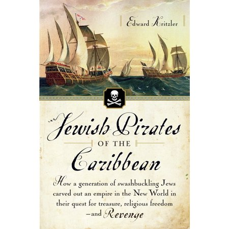 Jewish Pirates of the Caribbean : How a Generation of Swashbuckling Jews Carved Out an Empire in the New World in Their Quest for Treasure, Religious Freedom--and Revenge (Pirate Treasure Map)