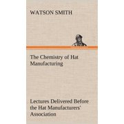 The Chemistry of Hat Manufacturing Lectures Delivered Before the Hat Manufacturers' Association