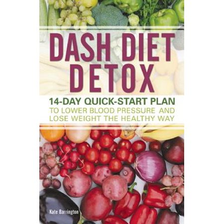 Dash Diet Detox : 14-Day Quick-Start Plan to Lower Blood Pressure and Lose Weight the Healthy