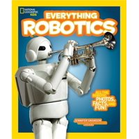National Geographic Kids Everything Robotics : All the Photos, Facts, and Fun to Make You Race for Robots