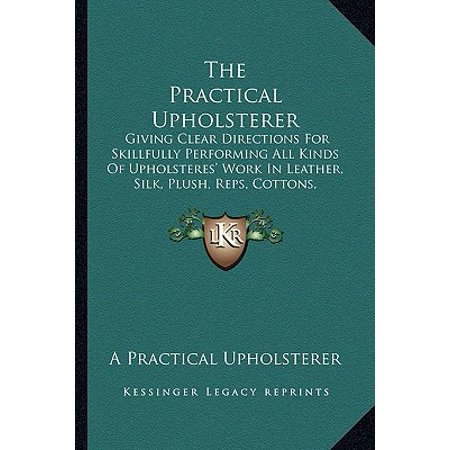 - The Practical Upholsterer the Practical Upholsterer : Giving Clear Directions for Skillfully Performing All Kinds Giving Clear Directions for Skillfully Performing All Kinds of Upholsteres' Work in Leather, Silk, Plush, Reps, Cottons, of Upholsteres' Work in Leather, Silk, Plush, Reps, Cottons, Velvets, and C