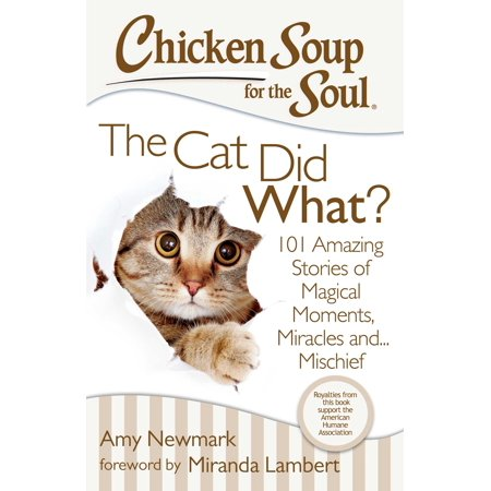 Chicken Soup for the Soul: The Cat Did What? : 101 Amazing Stories of Magical Moments, Miracles and... Mischief