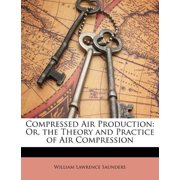 Compressed Air Production : Or, the Theory and Practice of Air Compression