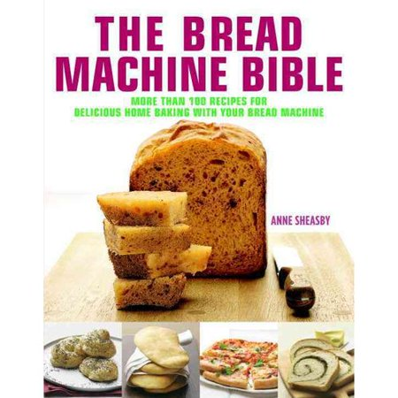 The Bread Machine Bible  More Than 100 Recipes For Delicious Home Baking With Your Bread Machine