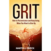 Grit: How to Perseverance and Keep Going When You Want to Give Up - eBook