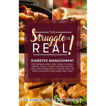 The Struggle Is Real! Diabetes Management for Women Who Love Their Cultural Dishes, Enjoy Food-Focused Social Lives, and Appreciate a Good Piece of Fried Chicken Every Now and Then - eBook ()