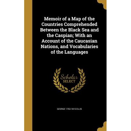 Memoir of a Map of the Countries Comprehended Between the Black Sea and the Caspian; With an Account of the Caucasian Nations, and Vocabularies of the