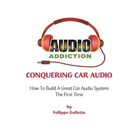 Conquering Car Audio: How to Build a Great Car Audio System the First Time - eBook ()