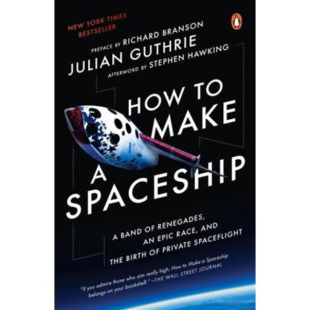 How To Make A Spaceship  A Band Of Renegades  An Epic Race  And The Birth Of Private Spaceflight