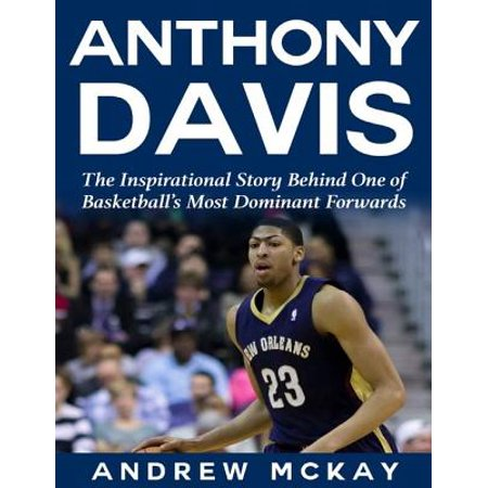 Anthony Davis: The Inspirational Story Behind One of Basketball's Most Dominant Forwards - eBook