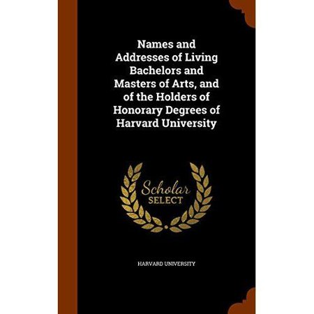 Names And Addresses Of Living Bachelors And Masters Of Arts  And Of The Holders Of Honorary Degrees Of Harvard University