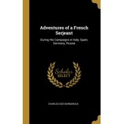Adventures of a French Serjeant : During His Campaigns in Italy, Spain, Germany, Russia