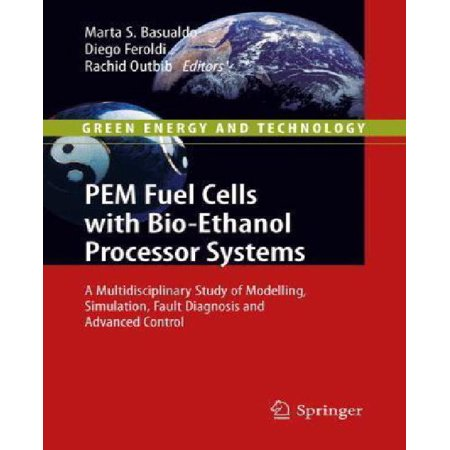 Pem Fuel Cells With Bio Ethanol Processor Systems  A Multidisciplinary Study Of Modelling  Simulation  Fault Diagnosis And Advanced Control  2012