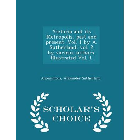 Victoria and Its Metropolis, Past and Present. Vol. 1 by A. Sutherland; Vol. 2 by Various Authors. Illustrated Vol. I. - Scholar's Choice