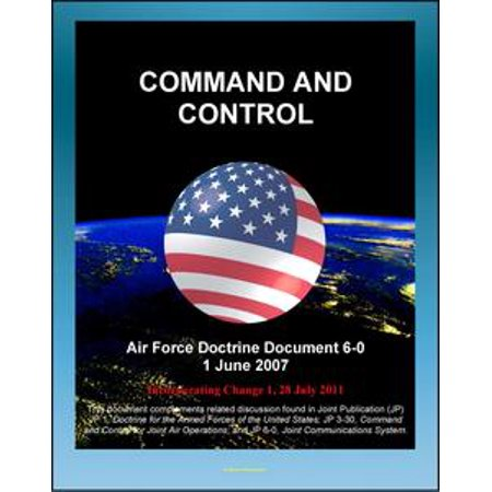(Air Force Doctrine Document 6-0: Command and Control - C2 Processes, Planning, Technology, Training, Transfer of Forces and Command Authority - eBook)