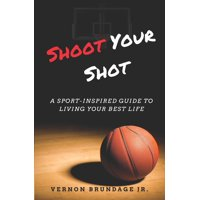 Shoot Your Shot: A Sport-Inspired Guide To Living Your Best Life (Paperback)