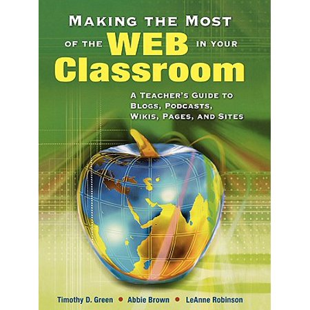 Making the Most of the Web in Your Classroom : A Teacher's Guide to Blogs, Podcasts, Wikis, Pages, and (Unisex Wiki)