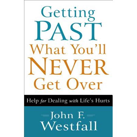 Getting Past What You'll Never Get Over : Help for Dealing with Life's