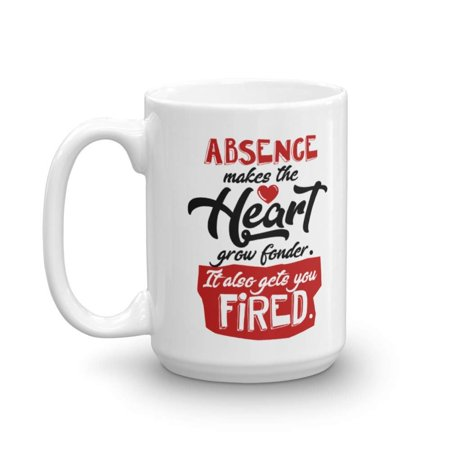 Absence Makes The Heart Grow Fonder. It Also Gets You Fired. Funny Sarcastic Saying Coffee & Tea Gift Mug, Office Supplies And Work Themed Gifts For Coworker Men & Women