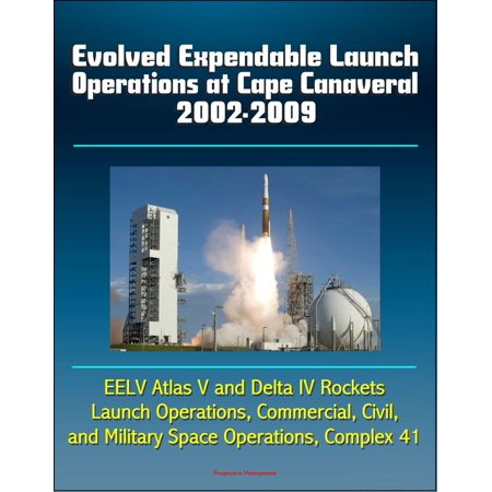 Evolved Expendable Launch Operations at Cape Canaveral 2002-2009: EELV Atlas V and Delta IV Rockets, Launch Operations, Commercial, Civil, and Military Space Operations, Complex 41 - (The Official Military Atlas Of The Civil War)