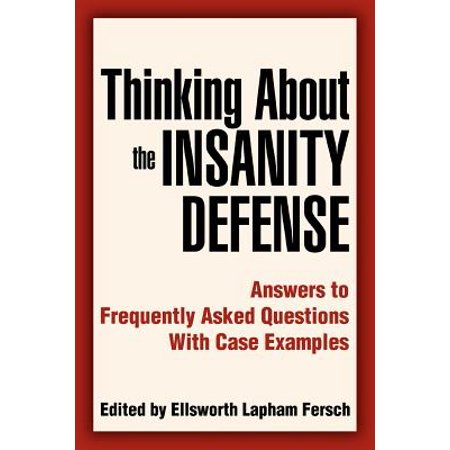 Thinking about the Insanity Defense : Answers to Frequently Asked Questions  with Case Examples