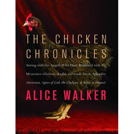 The Chicken Chronicles : Sitting with the Angels Who Have Returned with My Memories: Glorious, Rufus, Gertrude Stein, Splendor, Hortensia, Agnes of God, the Gladyses, & Babe: A Memoir - Return My Item