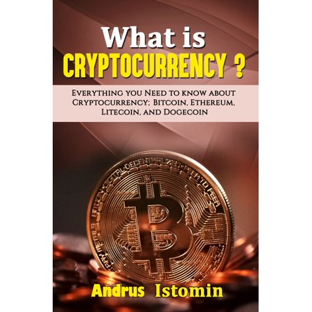 What is Cryptocurrency? Everything You Need to Know about Cryptocurrency; Bitcoin, Ethereum, Litecoin, and Dogecoin -