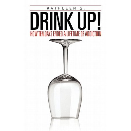 Drink Up! : How Ten Days Ended a Lifetime of