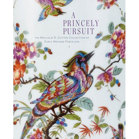 Early Porcelain - A Princely Pursuit : The Malcolm D. Gutter Collection of Early Meissen Porcelain