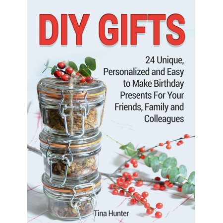 - Diy Gifts: 24 Unique, Personalized and Easy to Make Birthday Presents For Your Friends, Family and Colleagues - eBook