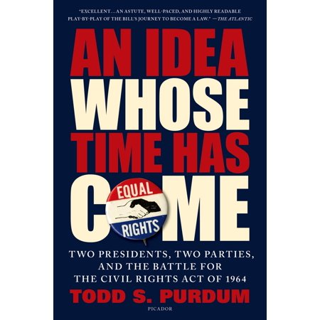 An Idea Whose Time Has Come : Two Presidents, Two Parties, and the Battle for the Civil Rights Act of