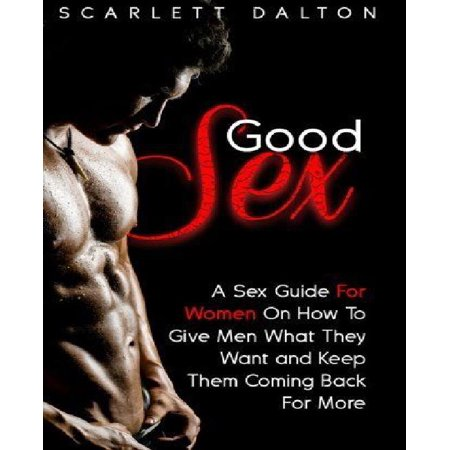 Good Sex  A Sex Guide For Women On How To Give Men What They Want And Keep Them Coming Back For More