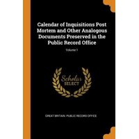 Calendar of Inquisitions Post Mortem and Other Analogous Documents Preserved in the Public Record Office; Volume 1 Paperback