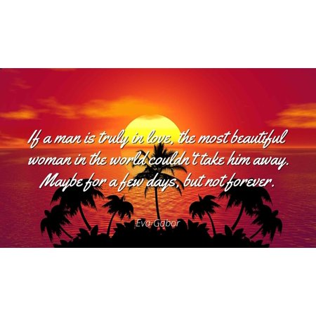 Eva Gabor - If a man is truly in love, the most beautiful woman in the world couldn't take him away. Maybe for a few days, but not forever - Famous Quotes Laminated POSTER PRINT