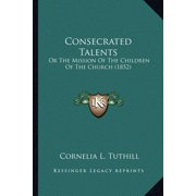 Consecrated Talents : Or the Mission of the Children of the Church (1852) or the Mission of the Children of the Church (1852)