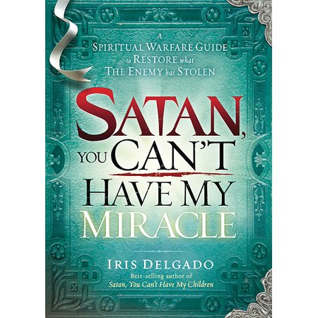 Satan, You Can't Have My Miracle : A Spiritual Warfare Guide to Restore What the Enemy has