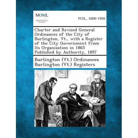 Charter and Revised General Ordinances of the City of Burlington, VT., with a Register of the City Government from Its Organization in 1865 Published