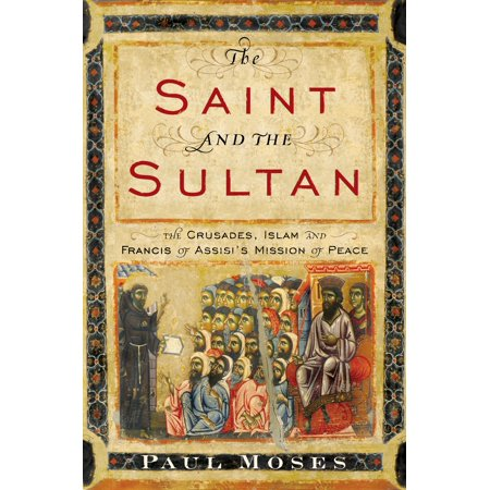 The Saint and the Sultan : The Crusades, Islam, and Francis of Assisi's Mission of Peace
