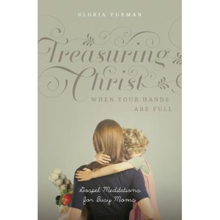 Treasuring Christ When Your Hands Are Full : Gospel Meditations for Busy