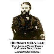 "Herman Melville - The Apple-Tree Table & Other Sketches : ""to Know How to Grow Old Is the Master Work of Wisdom"""