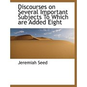 Discourses on Several Important Subjects to Which Are Added Eight