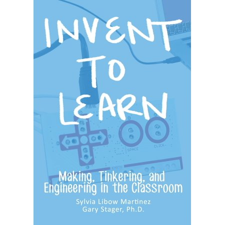 Invent To Learn : Making, Tinkering, and Engineering in the