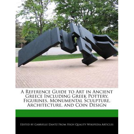 A Reference Guide to Art in Ancient Greece Including Greek Pottery, Figurines, Monumental Sculpture, Architecture, and Coin (The Art And Architecture Of Ancient Greece)
