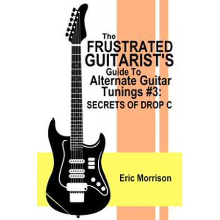- The Frustrated Guitarist's Guide To Alternate Guitar Tunings #3: Secrets Of Drop C - eBook