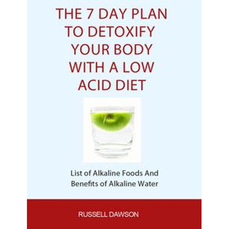 The 7 Day Plan To Detoxify Your Body With A Low Acid Diet: List of Alkaline Foods and Benefits of Alkaline Water - eBook