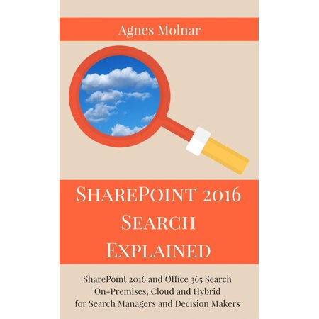 SharePoint 2016 Search Explained: SharePoint 2016 and Office 365 Search On-Premises, Cloud and Hybrid for Search Managers and Decision Makers -