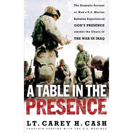 A Table in the Presence : The Dramatic Account of How a U.S. Marine Battalion Experienced God's Presence Amidst the Chaos of the War in Iraq 2nd Battalion 5th Marines