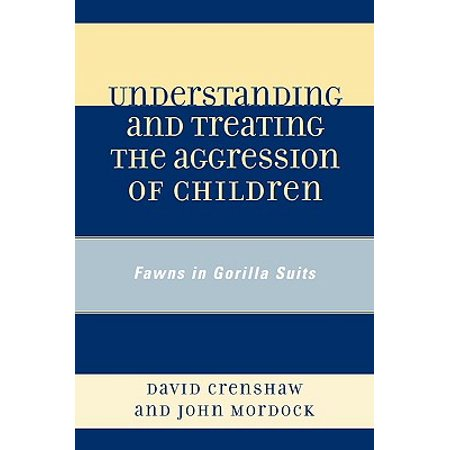 Understanding and Treating the Aggression of Children : Fawns in Gorilla Suits - Gorilla Suite